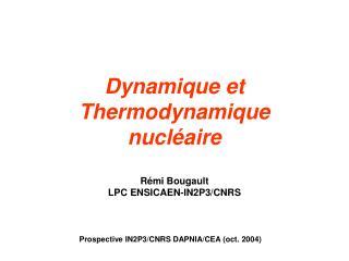Dynamique et Thermodynamique nucléaire Rémi Bougault  LPC ENSICAEN-IN2P3/CNRS