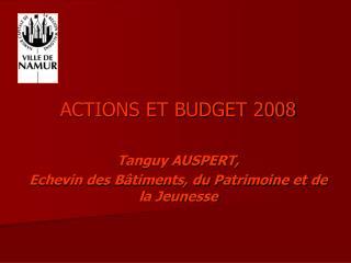 ACTIONS ET BUDGET 2008 Tanguy AUSPERT, Echevin des Bâtiments, du Patrimoine et de la Jeunesse