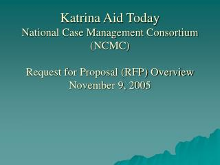 Katrina Aid Today National Case Management Consortium NCMC  Request for Proposal RFP Overview November 9, 2005