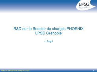 R&D sur le Booster de charges PHOENIX  LPSC Grenoble J. Angot
