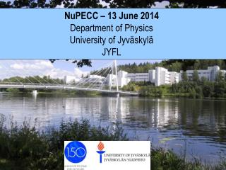 NuPECC – 13  June  2014  Department of  Physics University  of Jyväskylä JYFL