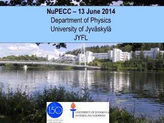 NuPECC � 13  June  2014  Department of  Physics University  of Jyv�skyl� JYFL