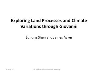 Exploring Land Processes and Climate Variations through Giovanni Suhung Shen  and James Acker
