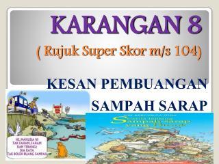 KARANGAN 8  ( Rujuk Super Skor m/s 104)