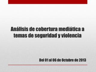 Análisis de cobertura mediática a temas  de  seguridad  y  violencia