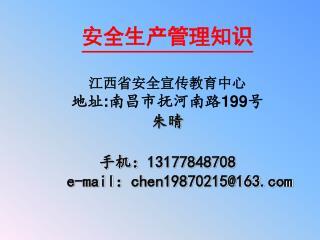 安全生产管理知识 江 西省安全宣传教育中心 地址 : 南昌市抚河南路 199 号 朱晴 手机: 13177848708    e-mail : chen19870215@163