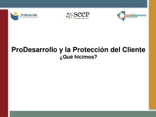 ProDesarrollo  y la Protección del Cliente ¿Qué hicimos?