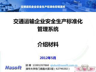 交通运输企业安全生产标准化 管理系统 介绍材料 2012 年 5 月 邱 晖   13301357860   qiuhui@nasoft