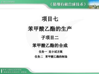 项目七     苯甲酸乙酯的生产 子项目二 苯甲酸乙酯的合成   任务一  定小试方案    任务二   苯甲酸乙酯的制备