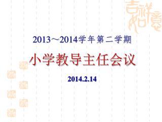 2013 ~ 2014 学年第二学期 小学教导主任会议 2014.2.14