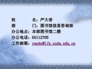 姓        名:严大香 部        门:图书馆信息咨询部 办公地点:本部图书馆二楼 办公电话: 65112705 工作邮箱: yandx@lib.suda