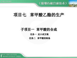 项目七   苯甲酸乙酯的生产 子项目一  苯甲酸的合成   任务一  定小试方案    任务二   苯甲酸的制备