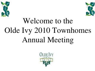 Welcome to the  Olde Ivy 2010 Townhomes Annual Meeting