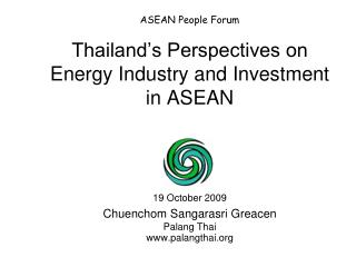 ASEAN People Forum   Thailand s Perspectives on Energy Industry and Investment in ASEAN    19 October 2009  Chuenchom Sa