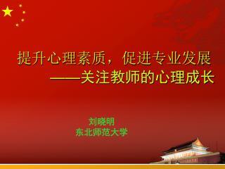 提升心理素质,促进专业发展 —— 关注教师的心理成长                      刘晓明                   东北师范大学