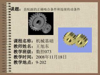课程名称: 机械基础 教师姓名: 王旭东 教学班级: 数控 073 教学时间: 2008 年 11 月 18 日 教学地点: 9-202