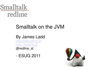Smalltalk on the JVM By James Ladd object@redline.st redline.st @redline_st - ESUG 2011