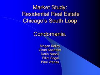 Market Study:  Residential Real Estate  Chicago s South Loop   Condomania.  Megan Kelley Chad Kreindler Dario Napoli  El