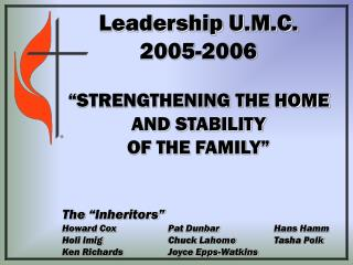 "Leadership U.M.C.  2005-2006 ""STRENGTHENING THE HOME AND STABILITY  OF THE FAMILY"""