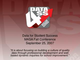 Data for Student Success  MASA Fall Conference September 25, 2007   It is about focusing on building a culture of qualit