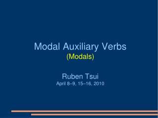 Modal Auxiliary Verbs (Modals)  Ruben  Tsui April 8–9, 15–16 ,  20 10