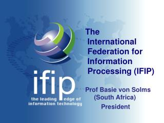 The  International  Federation for  Information  Processing (IFIP) Prof Basie von Solms