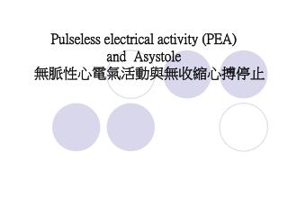 Pulseless electrical activity (PEA)  and  Asystole  無脈性心電氣活動與無收縮心搏停止