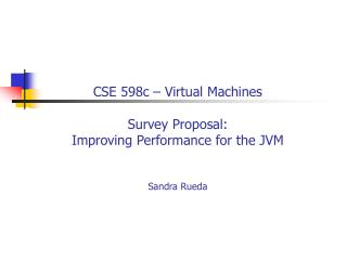 CSE 598c – Virtual Machines Survey Proposal: Improving Performance for the JVM Sandra Rueda