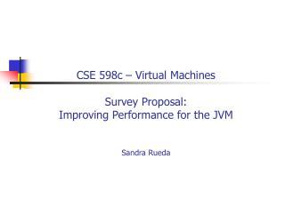 CSE 598c – Virtual Machines Survey Proposal: Improving Performance for the JVM Sandra Rueda