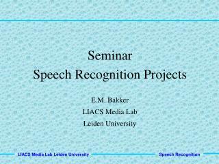 Seminar Speech Recognition Projects E.M. Bakker LIACS Media Lab Leiden University
