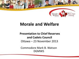 Morale and Welfare  Presentation to Chief Reserves  and Cadets Council Ottawa – 23 November 2013