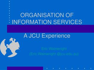 ORGANISATION OF INFORMATION SERVICES A JCU Experience