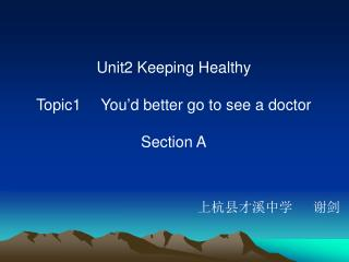 Unit2 Keeping Healthy Topic1  You'd better go to see a doctor Section A