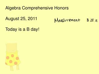 Algebra Comprehensive Honors August 25, 2011 Today is a B day!
