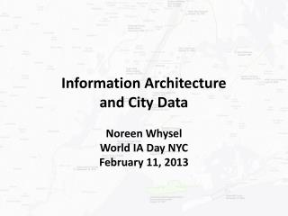 Information Architecture and City Data Noreen Whysel World IA Day NYC February 11, 2013