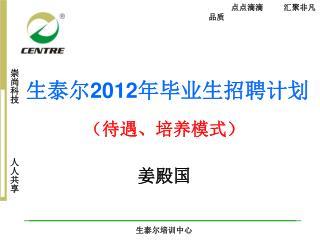 生泰尔 2012 年毕业生招聘计划 (待遇、培养模式) 姜殿国
