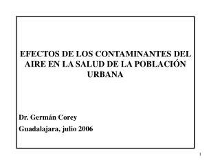 EFECTOS DE LOS CONTAMINANTES DEL AIRE EN LA SALUD DE LA POBLACI N URBANA   Dr. Germ n Corey Guadalajara, julio 2006