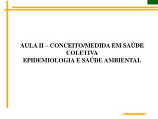 AULA II – CONCEITO/MEDIDA EM SAÚDE COLETIVA EPIDEMIOLOGIA E SAÚDE AMBIENTAL
