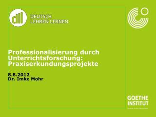 Professionalisierung durch Unterrichtsforschung: Praxiserkundungsprojekte 8.8.2012 Dr. Imke Mohr