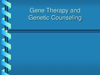 Gene Therapy and  Genetic Counseling