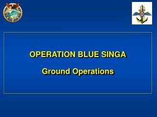 OPERATION BLUE SINGA Ground Operations