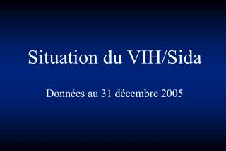 Situation du VIH/Sida Données au 31 décembre 2005