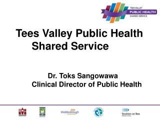 Tees Valley Public Health Shared Service  Dr. Toks Sangowawa