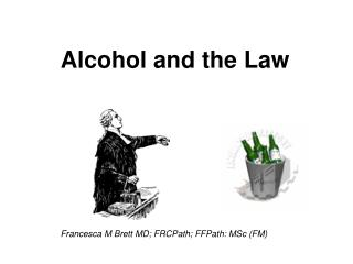 Alcohol and the Law Francesca M Brett MD; FRCPath; FFPath: MSc (FM)