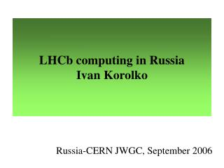 LHCb computing in Russia Ivan Korolko