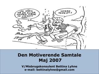 Den Motiverende Samtale  Maj 2007 V/Misbrugskonsulent Bettina Lyhne e-mail: bettinalyhne@gmail