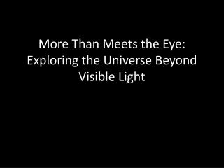 More Than Meets the Eye: Exploring the Universe Beyond Visible Light