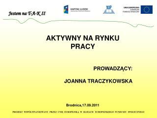 AKTYWNY NA RYNKU PRACY PROWADZĄCY: JOANNA TRACZYKOWSKA Brodnica,17.09.2011