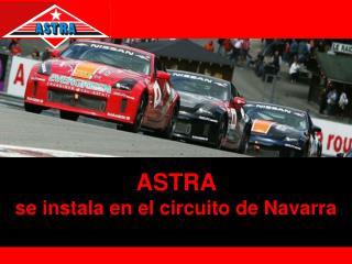 ASTRA  se instala en el circuito de Navarra