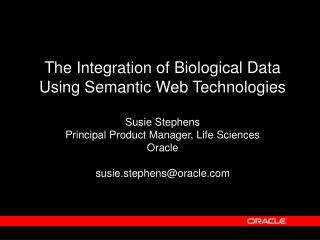 The Integration of Biological Data Using Semantic Web Technologies  Susie Stephens